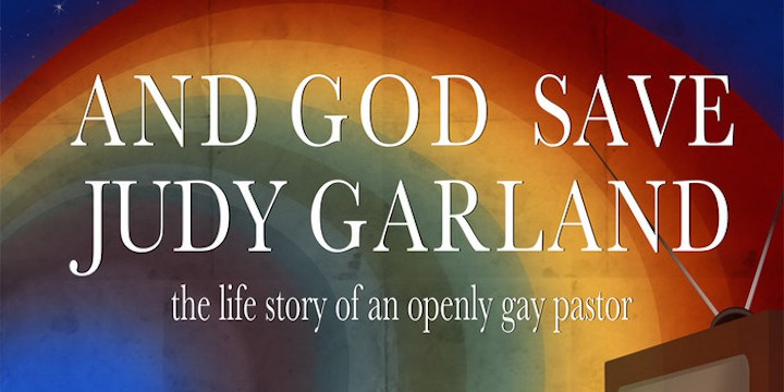 A Gay Christian's Journey: And God Save Judy Garland